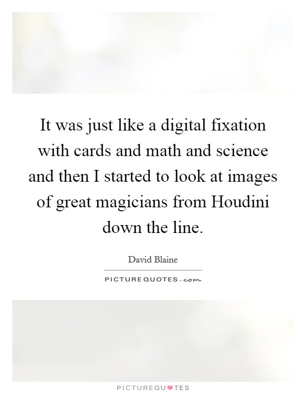 It was just like a digital fixation with cards and math and science and then I started to look at images of great magicians from Houdini down the line Picture Quote #1
