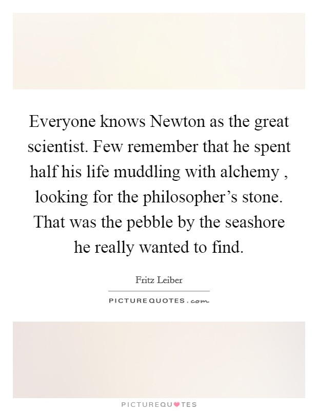 Everyone knows Newton as the great scientist. Few remember that he spent half his life muddling with alchemy , looking for the philosopher's stone. That was the pebble by the seashore he really wanted to find Picture Quote #1