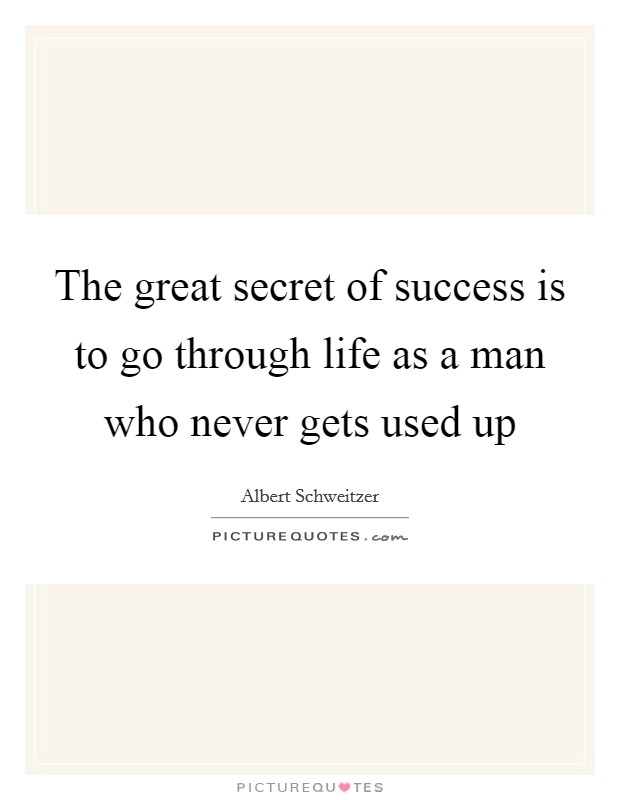 The great secret of success is to go through life as a man who never gets used up Picture Quote #1