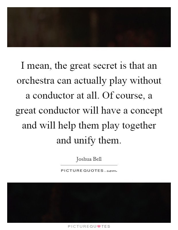 I mean, the great secret is that an orchestra can actually play without a conductor at all. Of course, a great conductor will have a concept and will help them play together and unify them Picture Quote #1