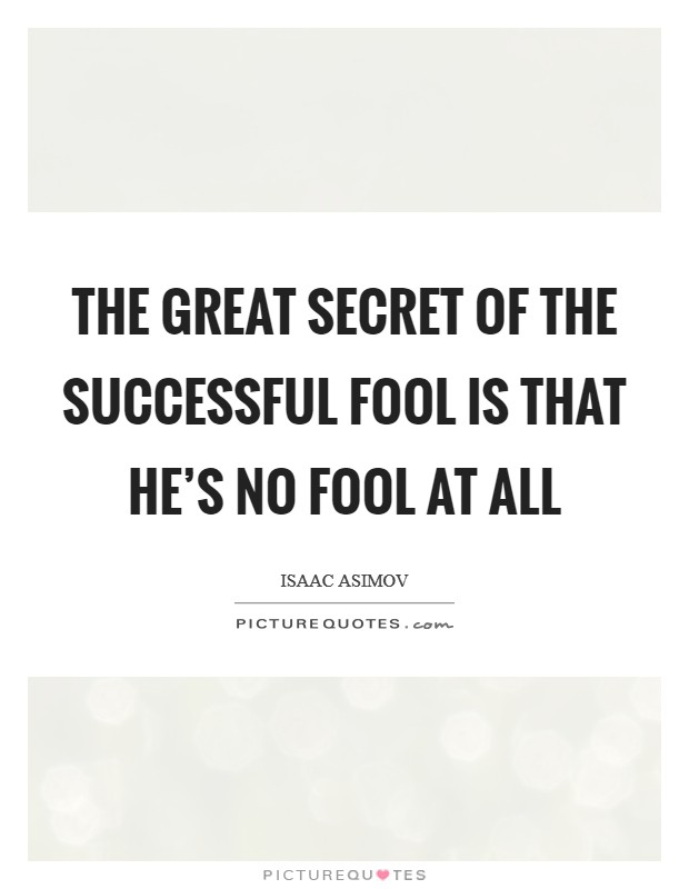 The great secret of the successful fool is that he's no fool at all Picture Quote #1
