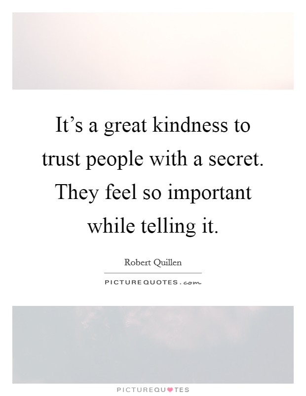 It's A Great Kindness To Trust People With A Secret. They