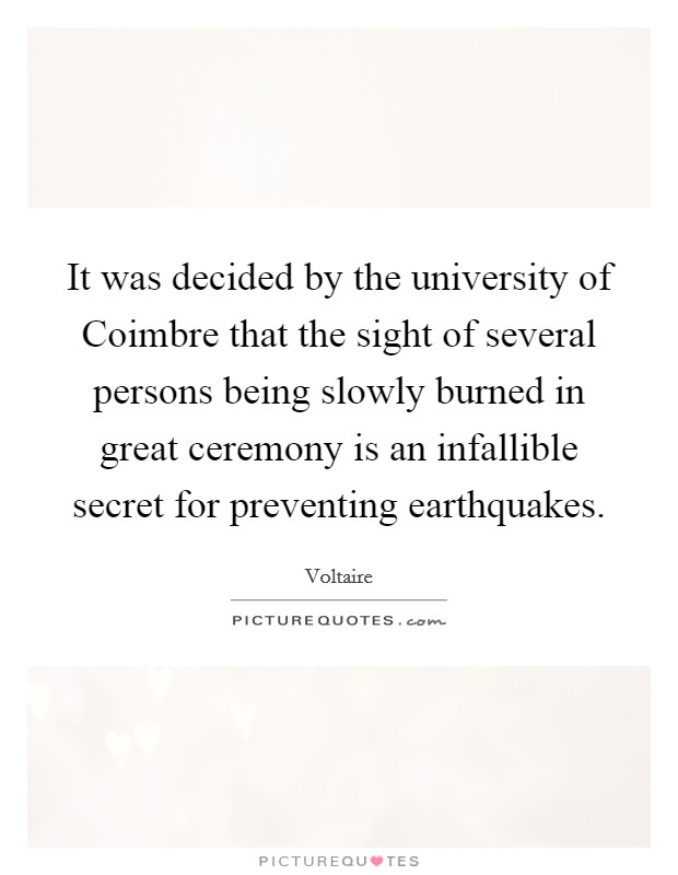 It was decided by the university of Coimbre that the sight of several persons being slowly burned in great ceremony is an infallible secret for preventing earthquakes Picture Quote #1