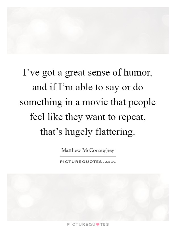 I've got a great sense of humor, and if I'm able to say or do something in a movie that people feel like they want to repeat, that's hugely flattering Picture Quote #1