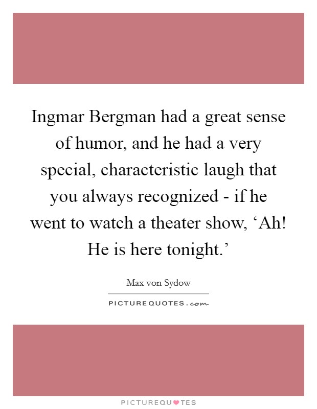 Ingmar Bergman had a great sense of humor, and he had a very special, characteristic laugh that you always recognized - if he went to watch a theater show, 'Ah! He is here tonight.' Picture Quote #1