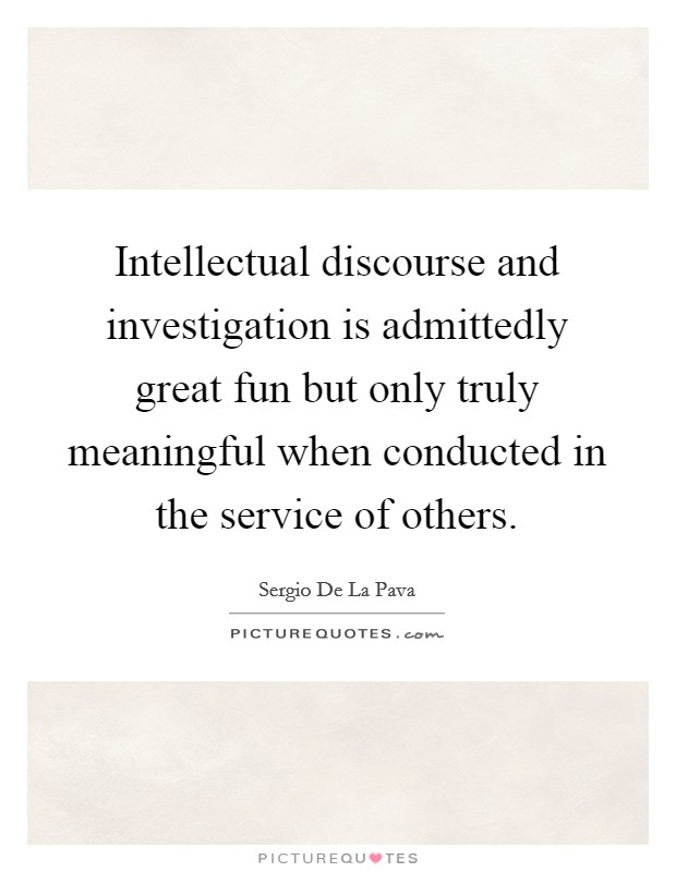 Intellectual discourse and investigation is admittedly great fun but only truly meaningful when conducted in the service of others Picture Quote #1
