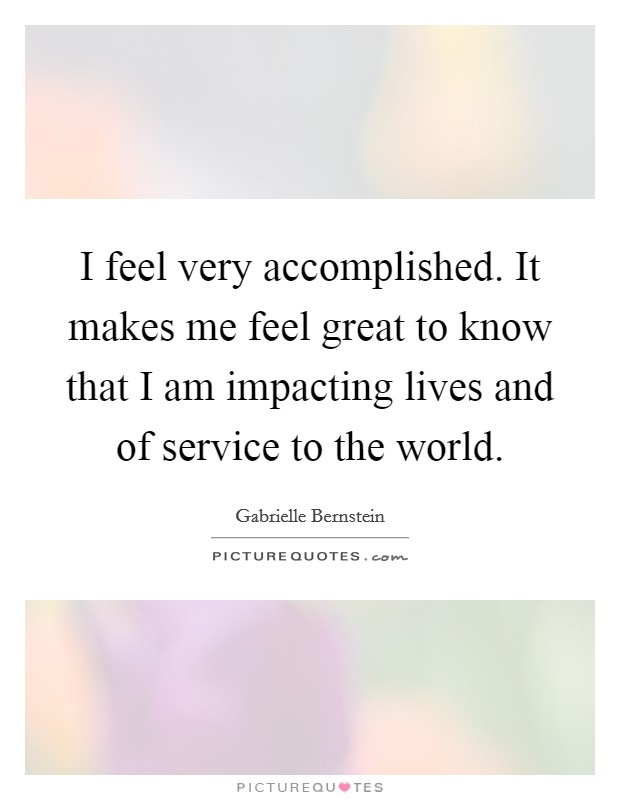 I feel very accomplished. It makes me feel great to know that I am impacting lives and of service to the world Picture Quote #1