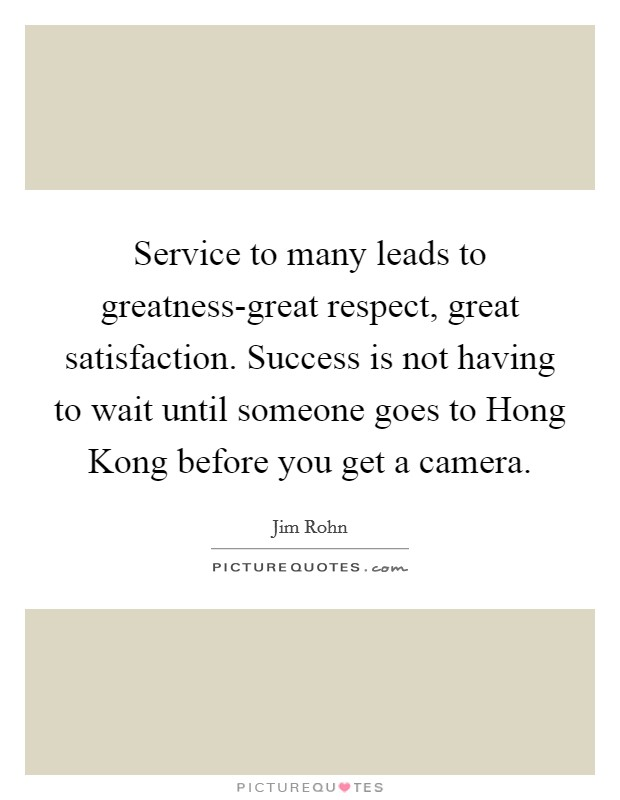 Service to many leads to greatness-great respect, great satisfaction. Success is not having to wait until someone goes to Hong Kong before you get a camera Picture Quote #1