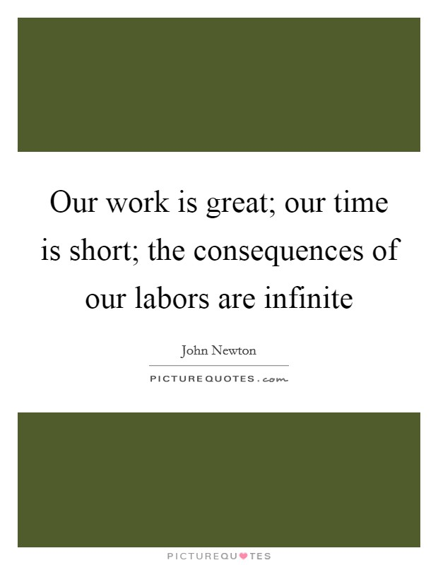 Our work is great; our time is short; the consequences of our labors are infinite Picture Quote #1