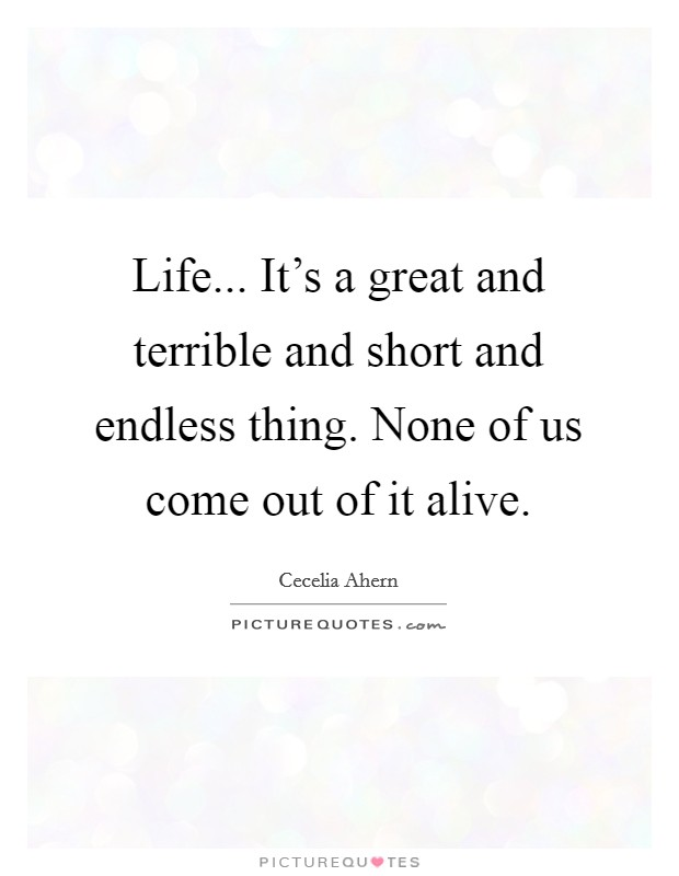 Life... It's a great and terrible and short and endless thing. None of us come out of it alive Picture Quote #1
