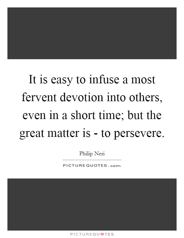 It is easy to infuse a most fervent devotion into others, even in a short time; but the great matter is - to persevere Picture Quote #1