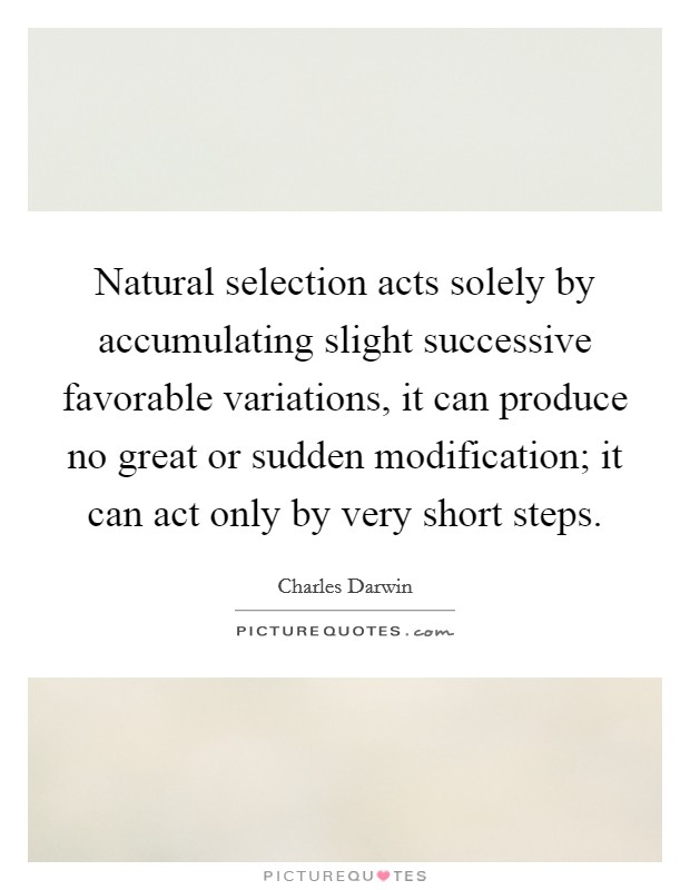 Natural selection acts solely by accumulating slight successive favorable variations, it can produce no great or sudden modification; it can act only by very short steps Picture Quote #1