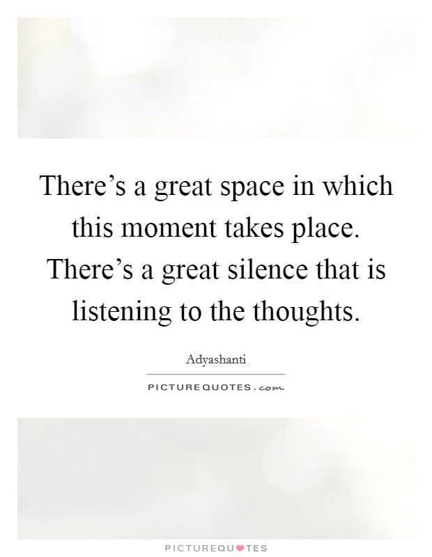 There's a great space in which this moment takes place. There's a great silence that is listening to the thoughts Picture Quote #1