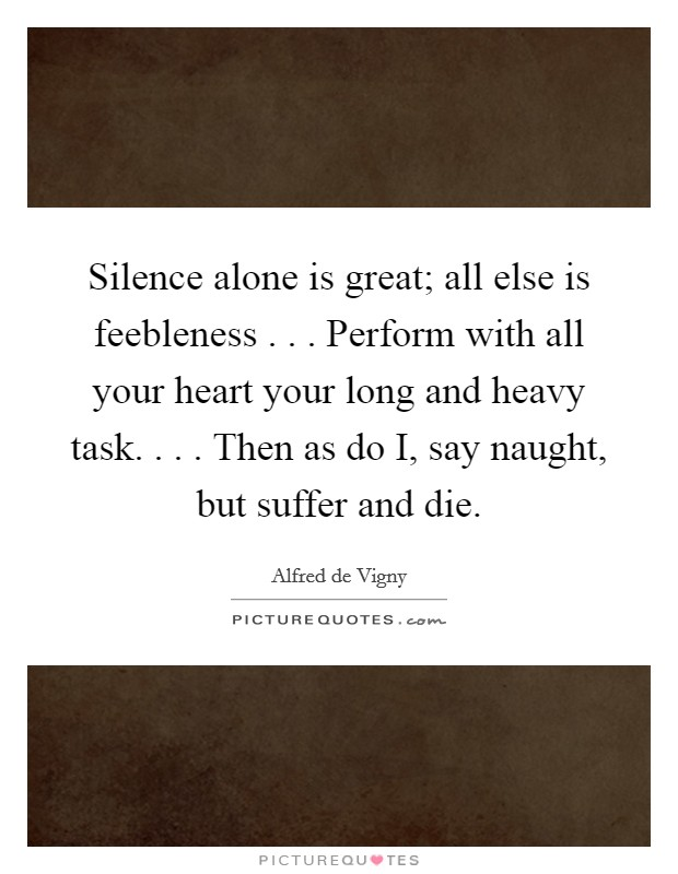 Silence alone is great; all else is feebleness . . . Perform with all your heart your long and heavy task. . . . Then as do I, say naught, but suffer and die. Picture Quote #1