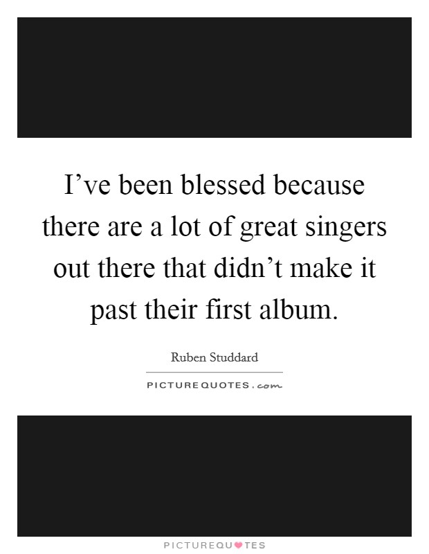I've been blessed because there are a lot of great singers out there that didn't make it past their first album Picture Quote #1