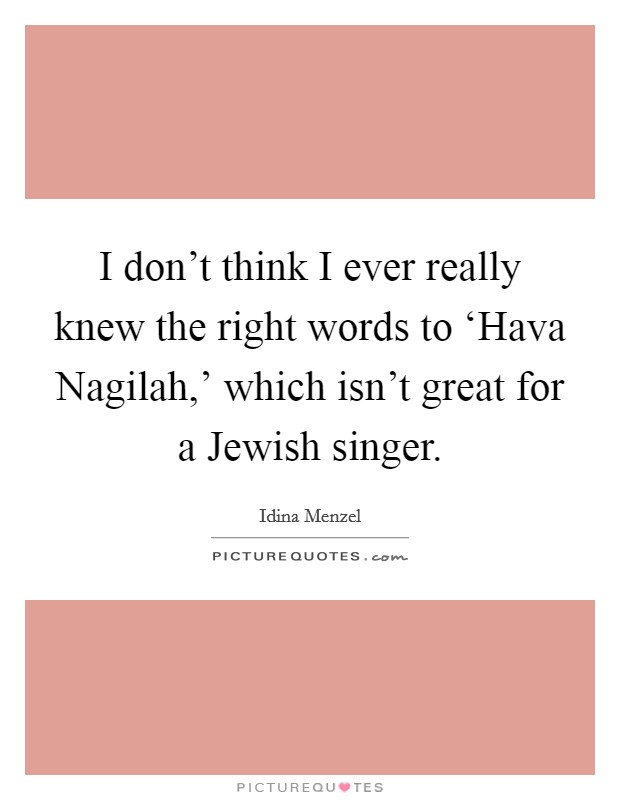 I don't think I ever really knew the right words to 'Hava Nagilah,' which isn't great for a Jewish singer Picture Quote #1