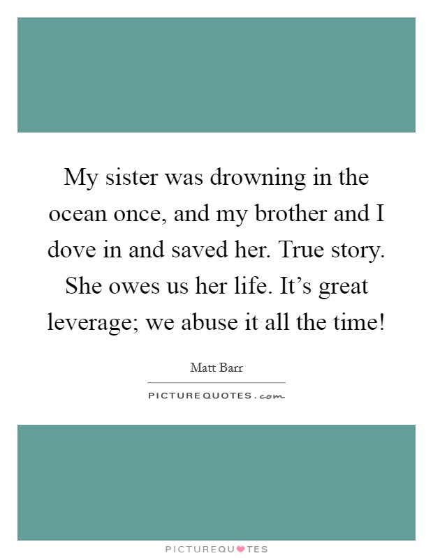 My sister was drowning in the ocean once, and my brother and I dove in and saved her. True story. She owes us her life. It's great leverage; we abuse it all the time! Picture Quote #1