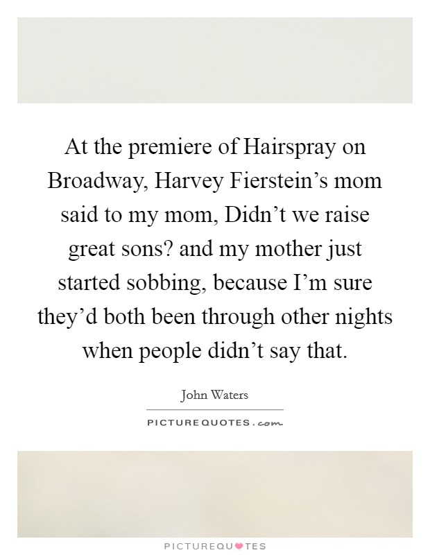 At the premiere of Hairspray on Broadway, Harvey Fierstein's mom said to my mom, Didn't we raise great sons? and my mother just started sobbing, because I'm sure they'd both been through other nights when people didn't say that Picture Quote #1