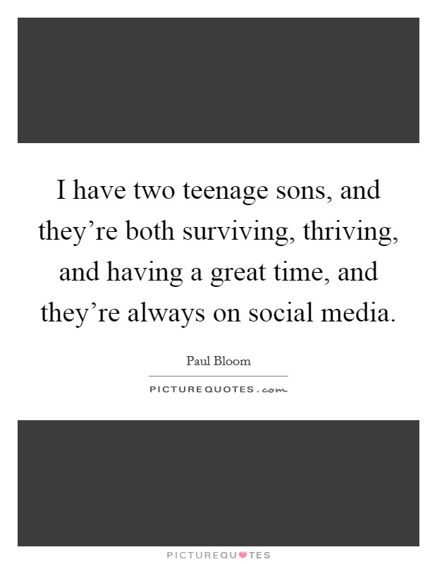I have two teenage sons, and they're both surviving, thriving, and having a great time, and they're always on social media Picture Quote #1