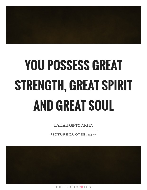 You possess great strength, great spirit and great soul Picture Quote #1