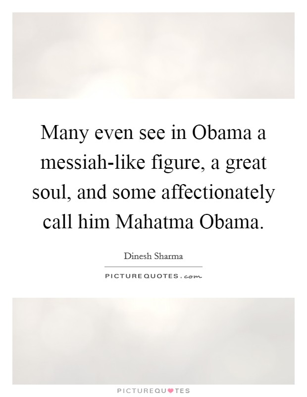 Many even see in Obama a messiah-like figure, a great soul, and some affectionately call him Mahatma Obama Picture Quote #1
