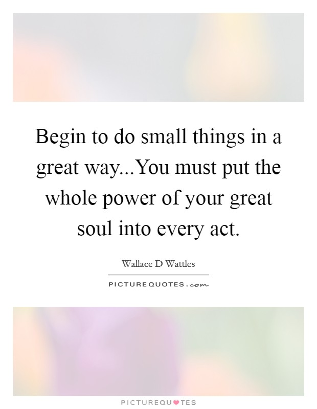 Begin to do small things in a great way...You must put the whole power of your great soul into every act Picture Quote #1