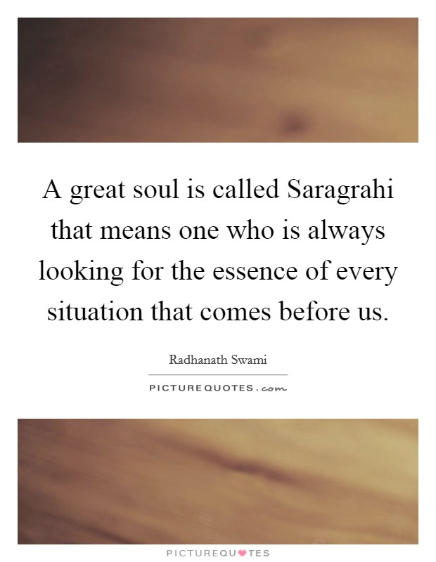 A great soul is called Saragrahi that means one who is always looking for the essence of every situation that comes before us Picture Quote #1