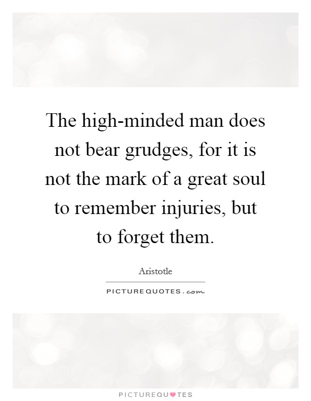The high-minded man does not bear grudges, for it is not the mark of a great soul to remember injuries, but to forget them Picture Quote #1