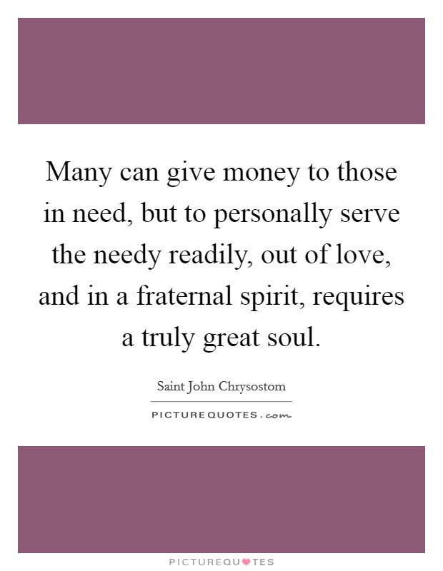Many can give money to those in need, but to personally serve the needy readily, out of love, and in a fraternal spirit, requires a truly great soul Picture Quote #1