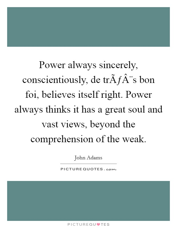 Power always sincerely, conscientiously, de très bon foi, believes itself right. Power always thinks it has a great soul and vast views, beyond the comprehension of the weak Picture Quote #1