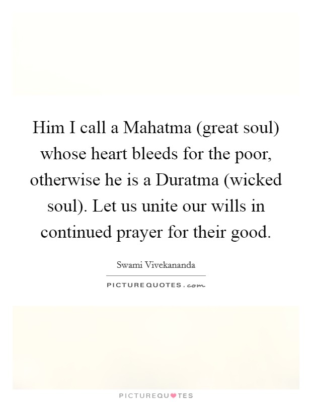Him I call a Mahatma (great soul) whose heart bleeds for the poor, otherwise he is a Duratma (wicked soul). Let us unite our wills in continued prayer for their good Picture Quote #1