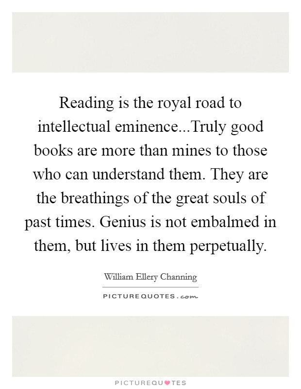 Reading is the royal road to intellectual eminence...Truly good books are more than mines to those who can understand them. They are the breathings of the great souls of past times. Genius is not embalmed in them, but lives in them perpetually Picture Quote #1