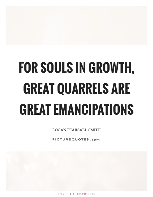 For souls in growth, great quarrels are great emancipations Picture Quote #1