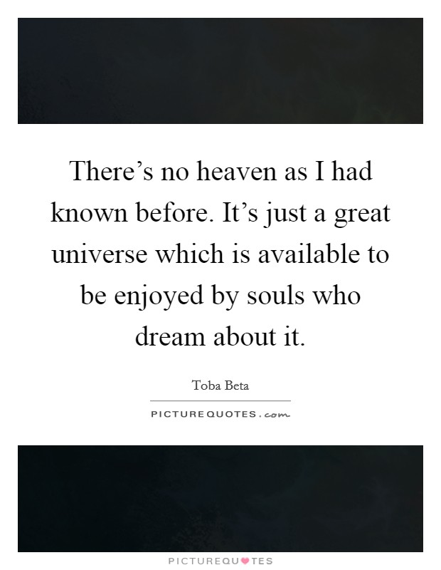 There's no heaven as I had known before. It's just a great universe which is available to be enjoyed by souls who dream about it Picture Quote #1