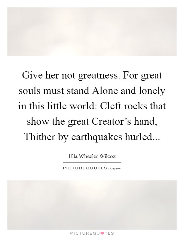 Give Her Not Greatness For Great Souls Must Stand Alone And