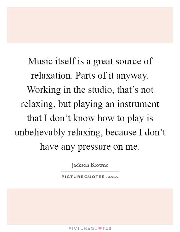 Music itself is a great source of relaxation. Parts of it anyway. Working in the studio, that's not relaxing, but playing an instrument that I don't know how to play is unbelievably relaxing, because I don't have any pressure on me Picture Quote #1