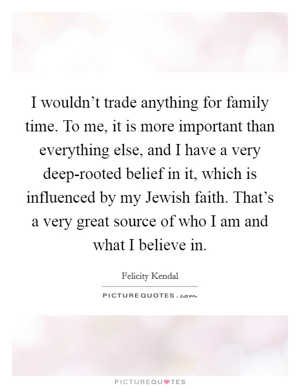 I wouldn't trade anything for family time. To me, it is more important than everything else, and I have a very deep-rooted belief in it, which is influenced by my Jewish faith. That's a very great source of who I am and what I believe in Picture Quote #1