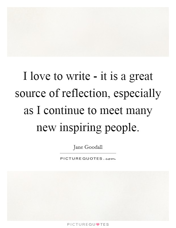 I love to write - it is a great source of reflection, especially as I continue to meet many new inspiring people Picture Quote #1