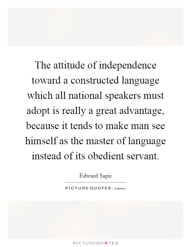 The attitude of independence toward a constructed language which all national speakers must adopt is really a great advantage, because it tends to make man see himself as the master of language instead of its obedient servant Picture Quote #1