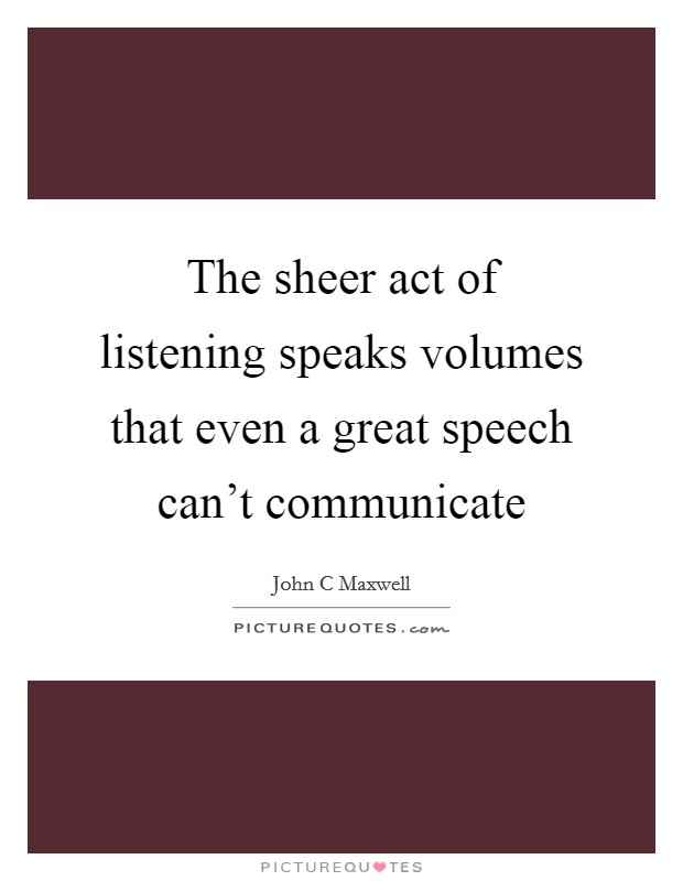 The sheer act of listening speaks volumes that even a great speech can't communicate Picture Quote #1