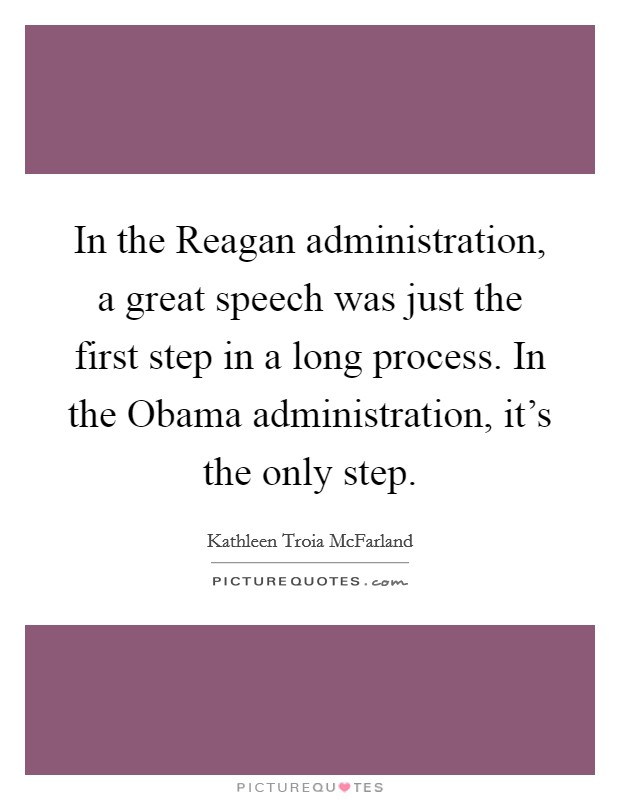 In the Reagan administration, a great speech was just the first step in a long process. In the Obama administration, it's the only step Picture Quote #1