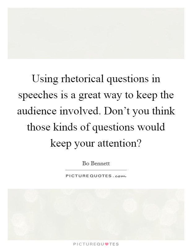 Using rhetorical questions in speeches is a great way to keep the audience involved. Don't you think those kinds of questions would keep your attention? Picture Quote #1