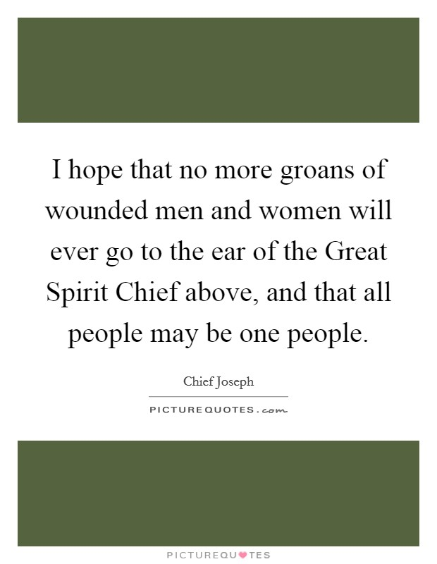 I hope that no more groans of wounded men and women will ever go to the ear of the Great Spirit Chief above, and that all people may be one people Picture Quote #1