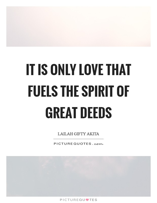 It is only love that fuels the spirit of great deeds Picture Quote #1