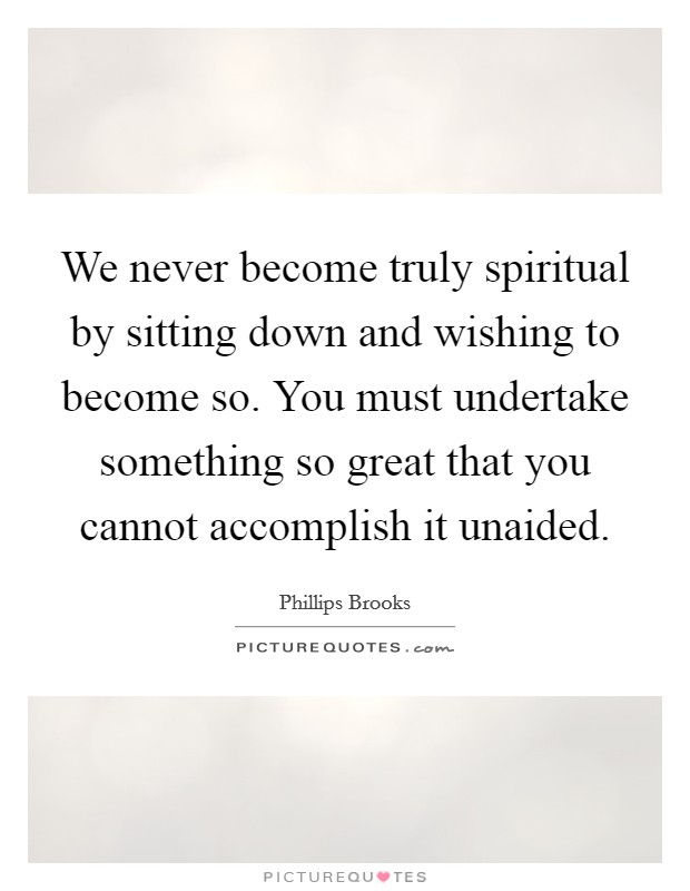 We never become truly spiritual by sitting down and wishing to become so. You must undertake something so great that you cannot accomplish it unaided Picture Quote #1