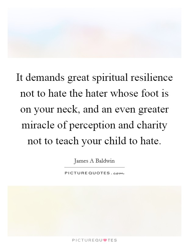 It demands great spiritual resilience not to hate the hater whose foot is on your neck, and an even greater miracle of perception and charity not to teach your child to hate Picture Quote #1
