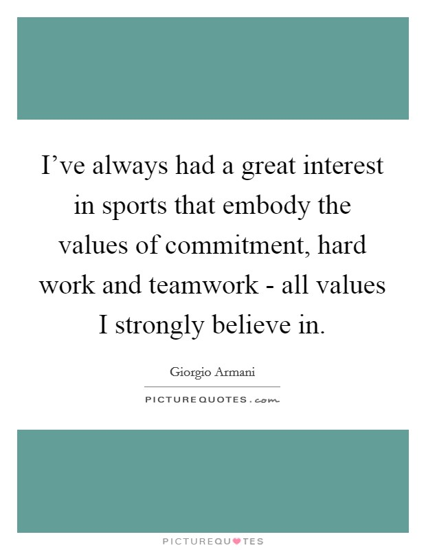 I've always had a great interest in sports that embody the values of commitment, hard work and teamwork - all values I strongly believe in Picture Quote #1