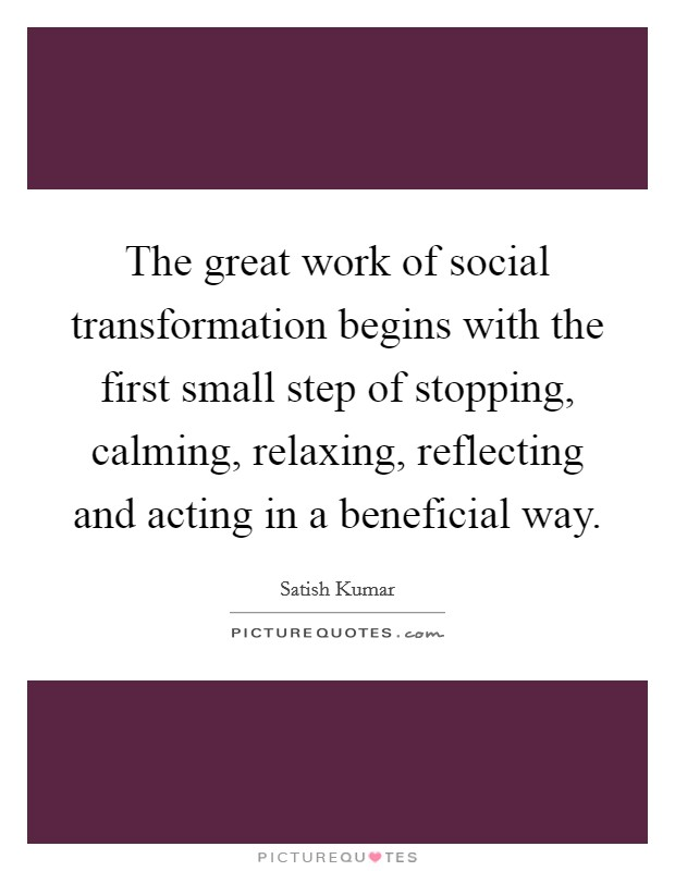 The great work of social transformation begins with the first small step of stopping, calming, relaxing, reflecting and acting in a beneficial way Picture Quote #1