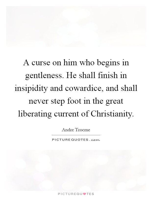 A curse on him who begins in gentleness. He shall finish in insipidity and cowardice, and shall never step foot in the great liberating current of Christianity Picture Quote #1