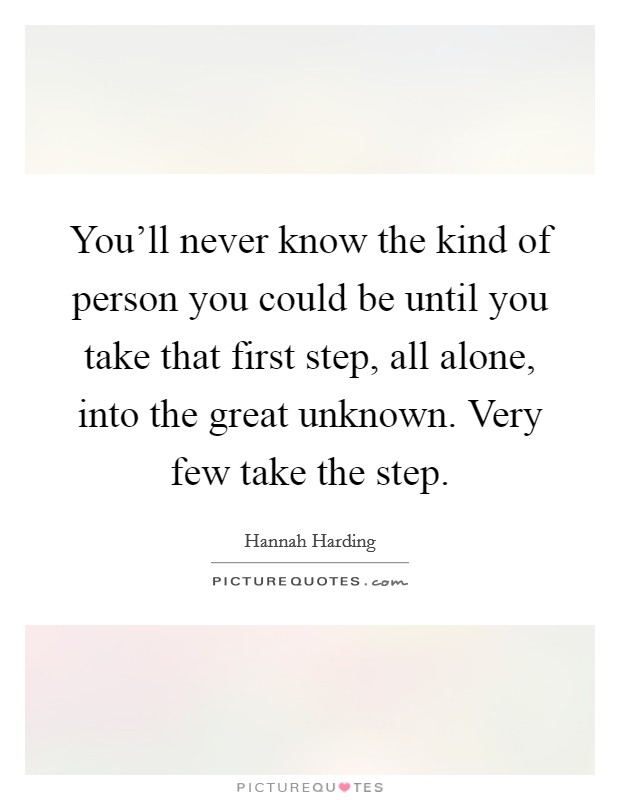 You'll never know the kind of person you could be until you take that first step, all alone, into the great unknown. Very few take the step Picture Quote #1